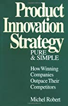 Product Innovation Strategy, Pure and Simple: How Winning Companies Outpace Their Competitors