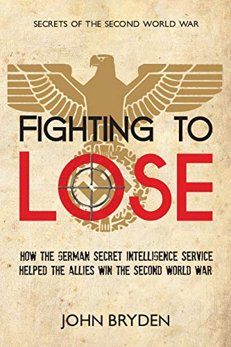 Fighting to Lose: How the German Secret Intelligence Service Helped the Allies Win the Second World War: 1