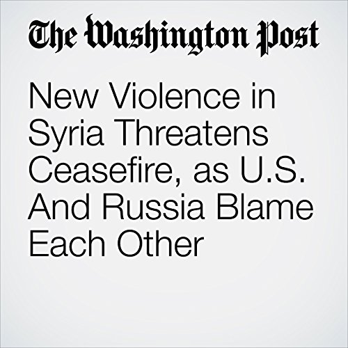 New Violence in Syria Threatens Ceasefire, as U.S. And Russia Blame Each Other cover art