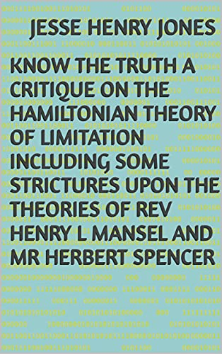 Know the Truth A Critique on the Hamiltonian Theory of Limitation Including Some Strictures Upon the Theories of Rev Henry L Mansel and Mr Herbert Spencer (English Edition)