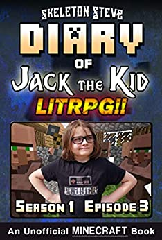 Diary of Jack the Kid - A Minecraft LitRPG - Season 1 Episode 3 (Book 3) : Unofficial Minecraft Books for Kids, Teens, & Nerds - LitRPG Adventure Fan Fiction ... Diaries Collection - Jack the Kid LitRPG) by [Skeleton Steve, Crafty Creeper Art, Wimpy Noob Steve Minecrafty]