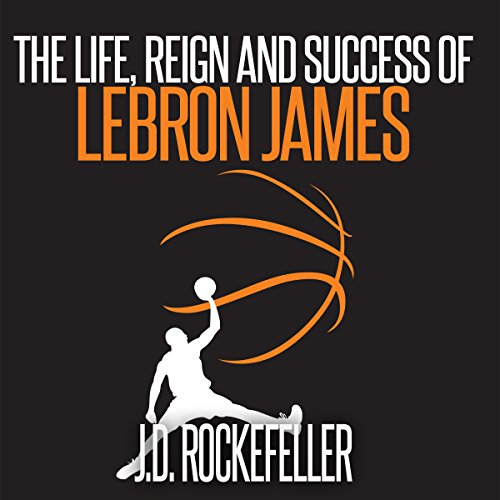 The Life, Reign and Success of Lebron James audiobook cover art