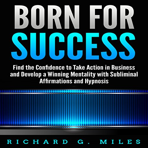 Born for Success: Find the Confidence to Take Action in Business and Develop a Winning Mentality with Subliminal Affirmations and Hypnosis audiobook cover art