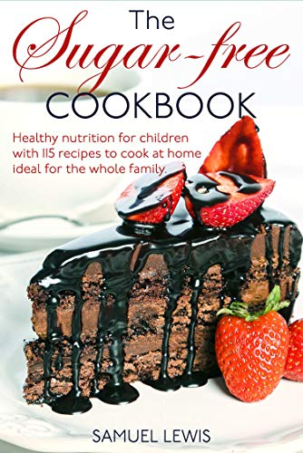 The sugar-free cookbook: Healthy nutrition for children with 115 recipes to cook at home- ideal for the whole family by [Samuel Lewis ]