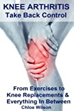 Knee Arthritis: Take Back Control: From Exercises to Knee Replacements & Everything In