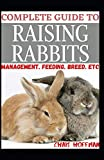 COMPLETE GUIDE TO RAISING RABBITS:...