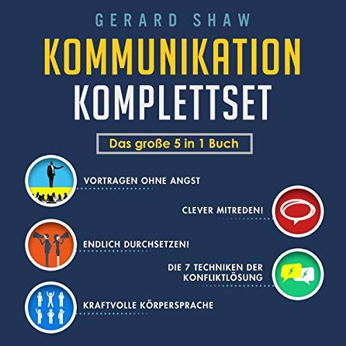 Kommunikation Komplettset: Das Große 5 in 1 Buch: Vortragen ohne Angst | Clever Mitreden! | Endlich Durchsetzen! | Die 7 Techniken der Konfliktlösung | Kraftvolle Körpersprache