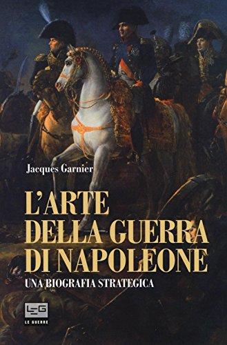 L'arte della guerra di Napoleone. Una biografia strategica