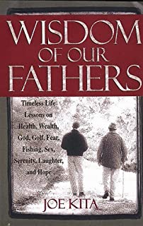 Wisdom of Our Fathers: Timeless Life Lessons on Health, Wealth, God, Golf, Fear, Fishing, Sex, Serenity, Laughter, and Hope by Joe Kita (1999-04-02)