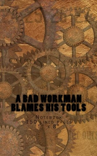 A Bad Workman Blames His Tools: Notebook 150 lined pages 5 x 8
