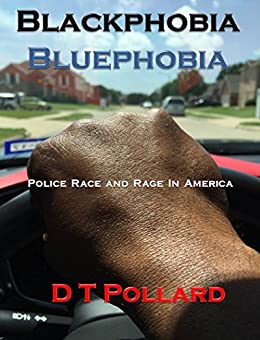 Blackphobia - Bluephobia: Police Race and Rage in America by [D T Pollard]