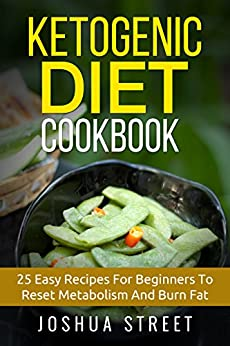 Ketogenic Diet Cookbook: 25 Easy Recipes For Beginners To Reset Metabolism And Burn Fat (Fat Loss, Diets, Weight Loss, Hapinness) by [Joshua Street]