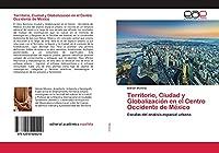 Territorio, Ciudad y Globalizacio´n en el Centro Occidente de Me´xico: Escalas del análisis espacial urbano