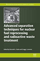 Advanced Separation Techniques for Nuclear Fuel Reprocessing and Radioactive Waste Treatment (Woodhead Publishing Series in Energy)