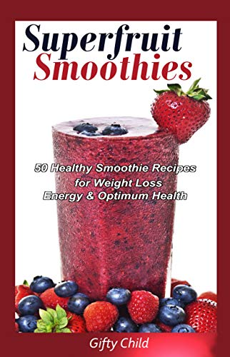 Superfruit Smoothies: 50 Healthy Smoothie Recipes for Weight Loss, Energy & Optimum Health (English Edition)