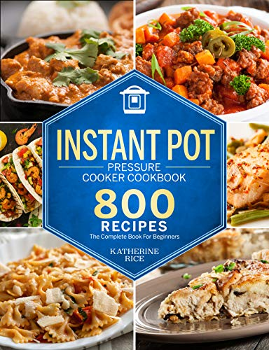 Instant Pot Pressure Cooker Cookbook: 800 Recipes The Complete Book For Beginners