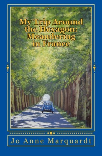 My Trip Around the Hexagon: Meandering In France by Jo Anne Marquardt (2013-07-23)
