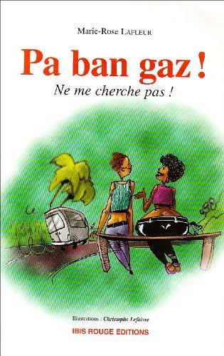 Pa ban gaz ! : Ne me cherche pas ! Le créole tel que le parlent les jeunes