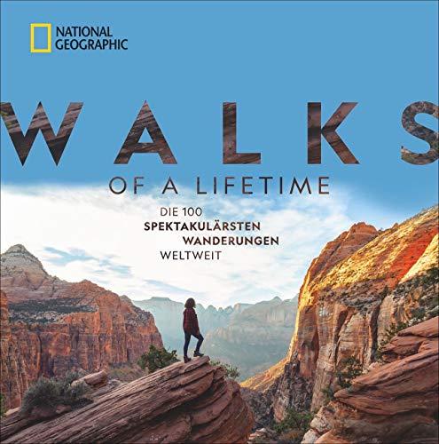 National Geographic: Walks of a lifetime - Die 100 spektakulärsten Wanderungen weltweit. Die ultimative Bucket-List für Wanderer. Die besten Trekkingrouten durch alle Kontinente und Klimazonen.