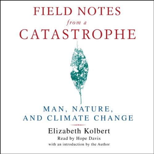 Field Notes from a Catastrophe     Man, Nature, and Climate Change              By:                                                                                                                                 Elizabeth Kolbert                               Narrated by:                                                                                                                                 Hope Davis                      Length: 4 hrs and 56 mins     345 ratings     Overall 4.3