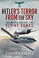 Hitler's Terror from the Sky: The Battle Against the Flying Bombs