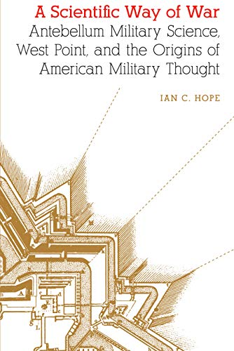 A Scientific Way of War: Antebellum Military Science, West Point, and the Origins of American Military Thought (Studies