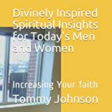 Divinely Inspired Spiritual Insights for Today's Men and Women: Increasing Your faith