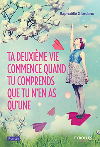 Ta deuxième vie commence quand tu comprends que tu n'en as qu'une (Roman Eyrolles) (French Edition)
