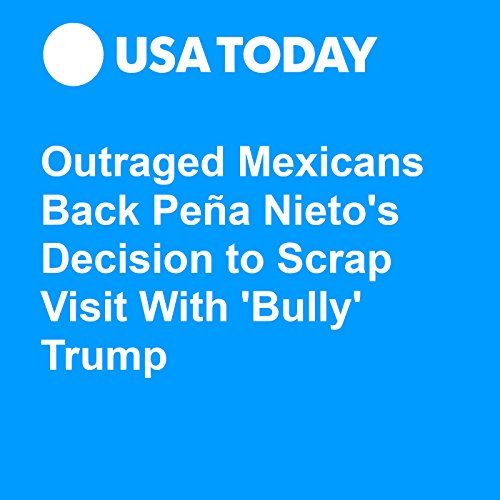 Outraged Mexicans Back Peña Nieto's Decision to Scrap Visit With 'Bully' Trump audiobook cover art
