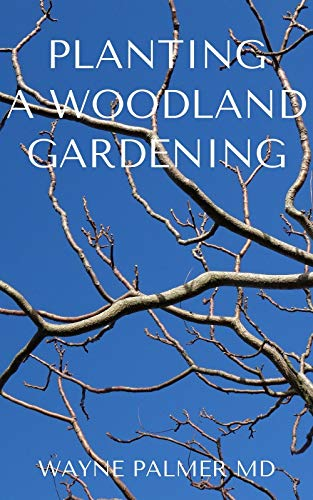PLANTING A WOODLAND GARDENING : An Ultimate Guide To Designing and Planting Of Woodland (English Edition)