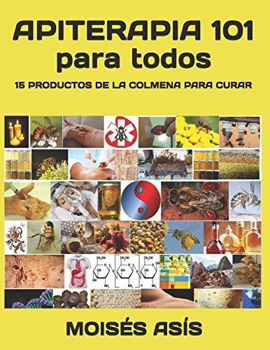 Apiterapia 101 para todos: 15 productos de la colmena para curar: miel de panales y meliponas, mielato, hidromiel, polen, pan, jalea real, apitoxina, ... cera, opérculos, larvas, aire de colmena