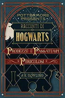 Racconti di Hogwarts: prodezze e passatempi pericolosi (Pottermore Presents Vol. 1) (Italian Edition) de [J.K. Rowling]
