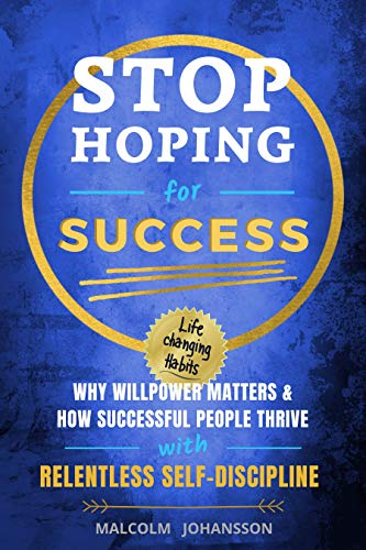 STOP HOPING FOR SUCCESS: Why Willpower matters & How Successful People Thrive with Relentless Self-Discipline (Life Changing Habits Book 1)