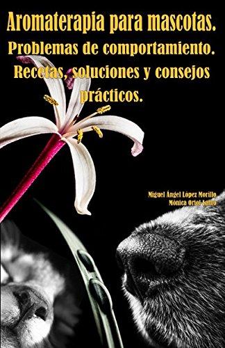 Aromaterapia para mascotas. Problemas de comportamiento. Recetas, soluciones y consejos prácticos.
