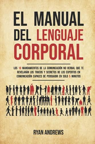 El manual del lenguaje corporal: Los 10 mandamientos de la comunicación no verbal que te revelarán los trucos y secretos de los expertos en comunicación capaces de persuadir en solo 5 minutos