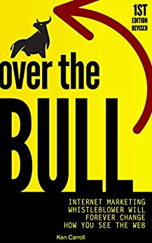 Over The Bull: Internet Marketing Whistleblower Will Forever Change How You See The Web by [Ken Carroll, Bahia  Abrams]