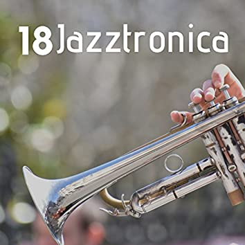 18 Jazztronica - A Collection of the Most Soothing Sounds in Smooth Jazz, Ambient Music and Chillout