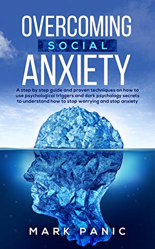 Overcoming social anxiety: a step by step guide and proven techniques on how to use psychological triggers and dark psychology secrets to understand how to stop worrying and stop anxiety