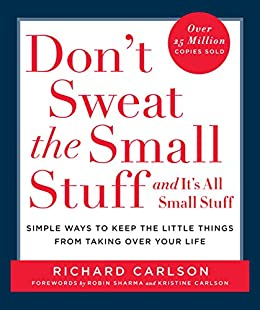 Don't Sweat the Small Stuff and It's All Small Stuff: Simple Ways To Keep The Little Things From Taking Over Your Life by [Richard Carlson]