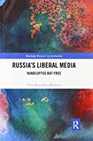 Russia's Liberal Media: Handcuffed but Free (Routledge Research in Journalism)