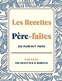 Les Recettes Père-faites du Parfait Papa - Cahier de 100 Recettes à Remplir: Grand Format 21,6 x...