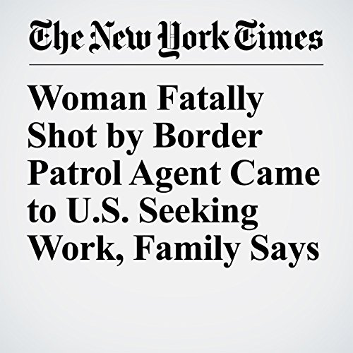 Woman Fatally Shot by Border Patrol Agent Came to U.S. Seeking Work, Family Says copertina