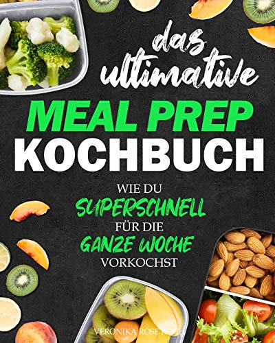 Das ultimative Meal Prep Kochbuch: Wie du superschnell für die GANZE WOCHE vorkochst | Extrem leckere Meal Prep Rezepte, Wochenpläne + BONUS