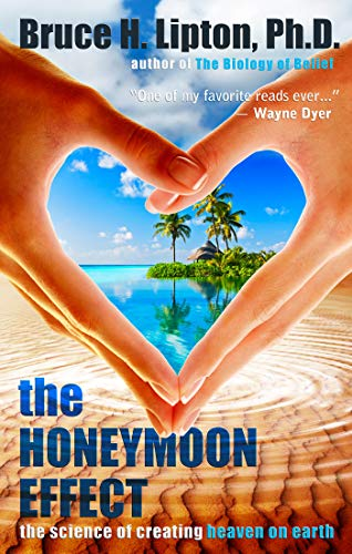 The Honeymoon Effect: The Science of Creating Heaven on Earth by [Bruce H. Lipton]