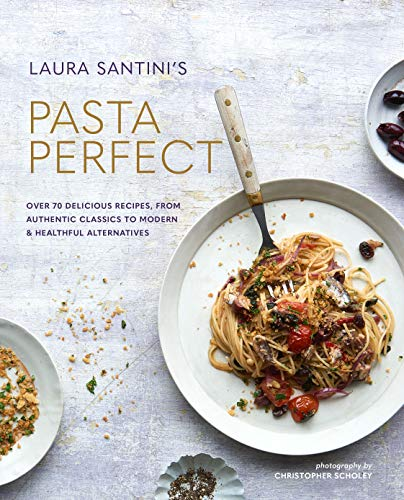 Santini, L: Pasta Perfect: Over 70 Delicious Recipes, from Authentic Classics to Modern & Healthful Alternatives