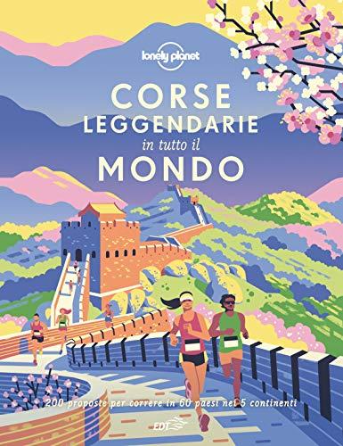 Corse leggendarie in tutto il mondo. 200 proposte per correre in 60 paesi nei 5 continenti. Ediz. illustrata