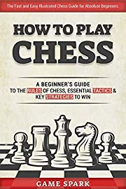How to Play Chess: A Beginner's Guide to the Rules of Chess, Essential Tactics & Key Strategies to Win