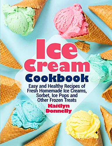 Ice Cream Cookbook: Easy and Healthy Recipes of Fresh Homemade Ice Creams, Sorbet, Ice Pops and Other Frozen Treats