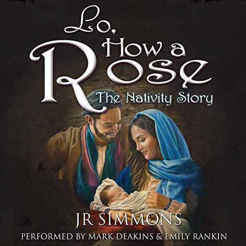 Lo, How a Rose     The Nativity Story              By:                                                                                                                                 J.R. Simmons                               Narrated by:                                                                                                                                 Mark Deakins,                                                                                        Emily Rankin                      Length: 6 hrs and 8 mins     5 ratings     Overall 4.8