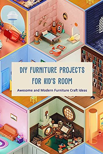 DIY Furniture Projects for Kid's Room: Awesome and Modern Furniture Craft Ideas: Kids Furniture Crafts (English Edition)